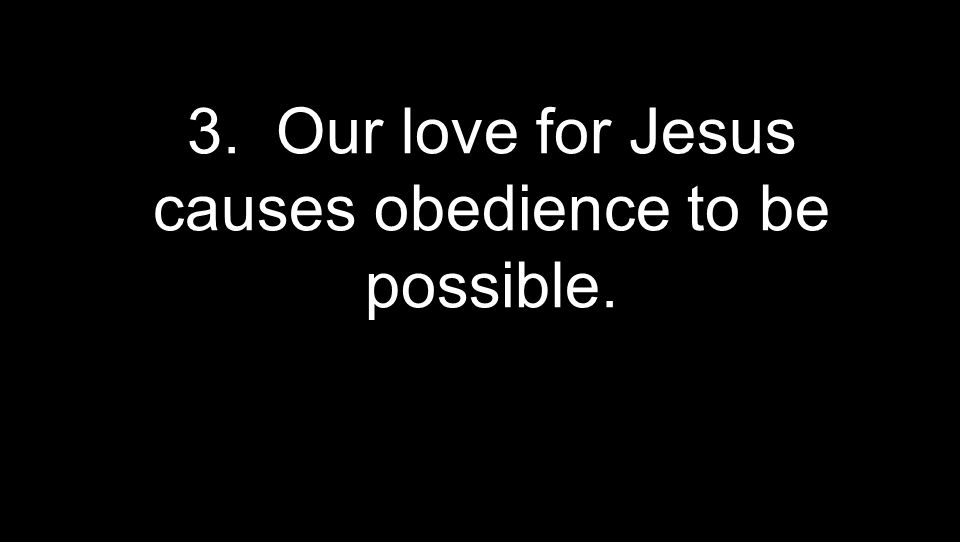 3. Our love for Jesus causes obedience to be possible.