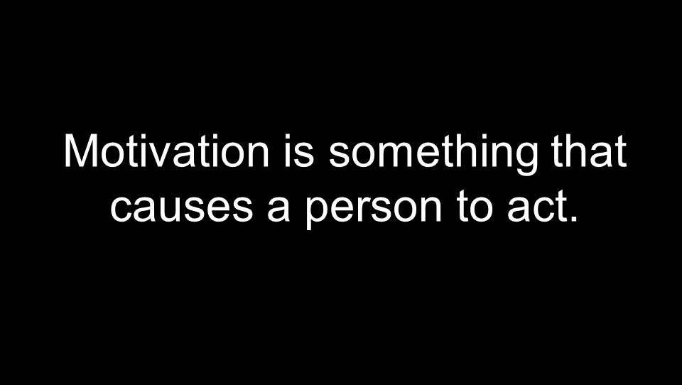 Motivation is something that causes a person to act.