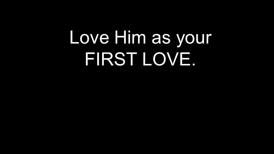 Love Him as your FIRST LOVE.