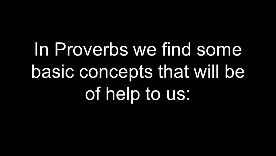 In Proverbs we find some basic concepts that will be of help to us: