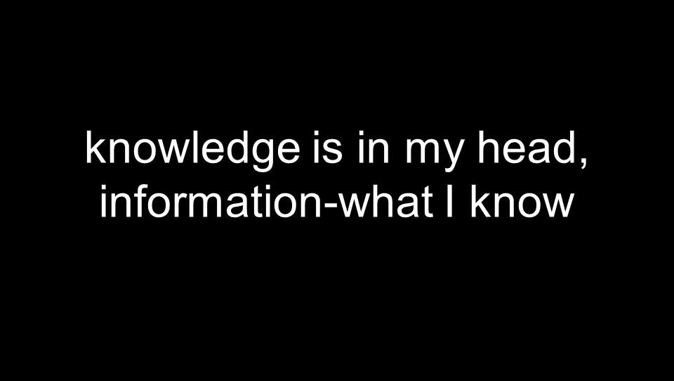 knowledge is in my head, information-what I know