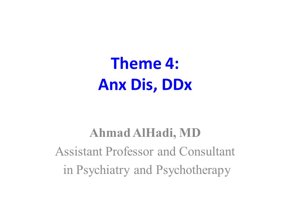 Theme 4: Anx Dis, DDx Ahmad AlHadi, MD Assistant Professor and Consultant in Psychiatry and Psychotherapy