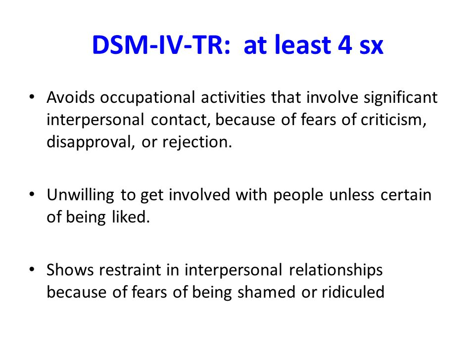 DSM-IV-TR: at least 4 sx Avoids occupational activities that involve significant interpersonal contact, because of fears of criticism, disapproval, or rejection.