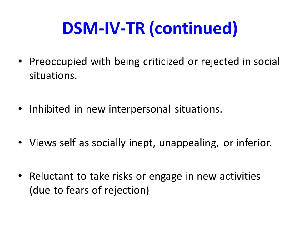 DSM-IV-TR (continued) Preoccupied with being criticized or rejected in social situations. Inhibited in new interpersonal situations. Views self as soc