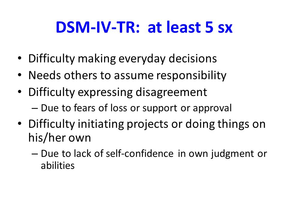 DSM-IV-TR: at least 5 sx Difficulty making everyday decisions Needs others to assume responsibility Difficulty expressing disagreement – Due to fears of loss or support or approval Difficulty initiating projects or doing things on his/her own – Due to lack of self-confidence in own judgment or abilities