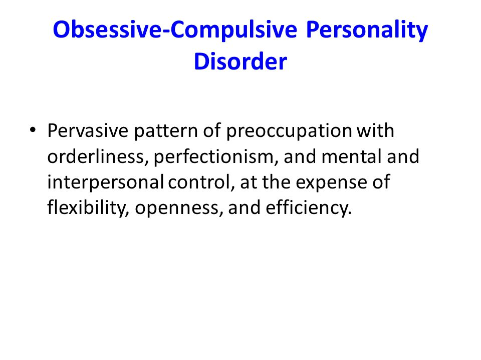 Obsessive-Compulsive Personality Disorder Pervasive pattern of preoccupation with orderliness, perfectionism, and mental and interpersonal control, at the expense of flexibility, openness, and efficiency.
