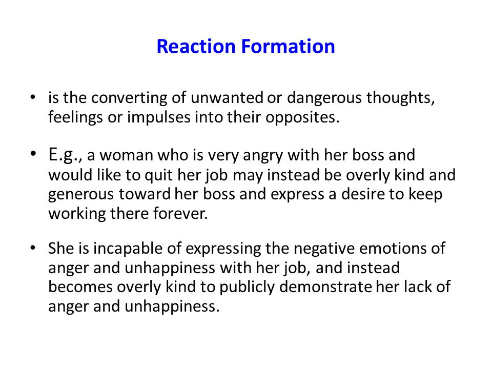 Reaction Formation is the converting of unwanted or dangerous thoughts, feelings or impulses into their opposites. E.g., a woman who is very angry wit