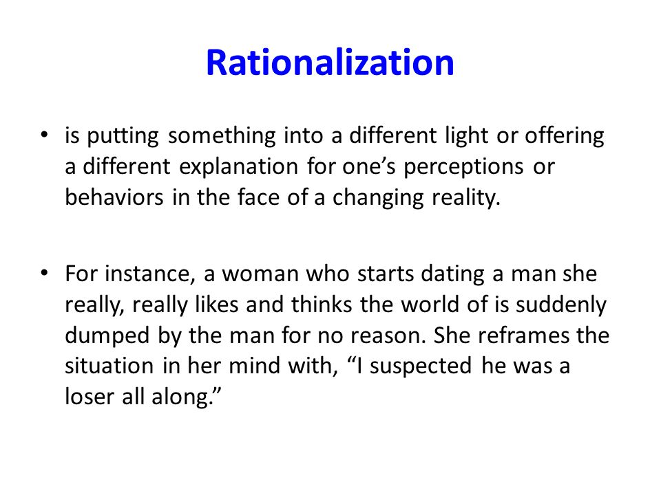Rationalization is putting something into a different light or offering a different explanation for one's perceptions or behaviors in the face of a ch