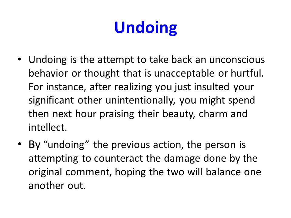 Undoing Undoing is the attempt to take back an unconscious behavior or thought that is unacceptable or hurtful.