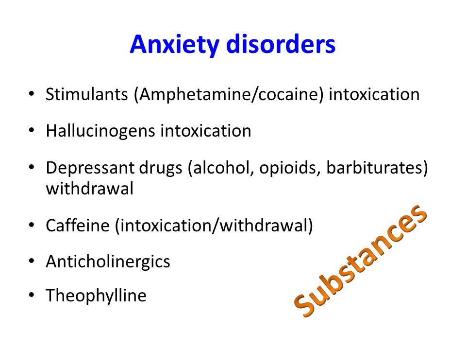 Anxiety disorders Stimulants (Amphetamine/cocaine) intoxication Hallucinogens intoxication Depressant drugs (alcohol, opioids, barbiturates) withdrawal Caffeine (intoxication/withdrawal) Anticholinergics Theophylline