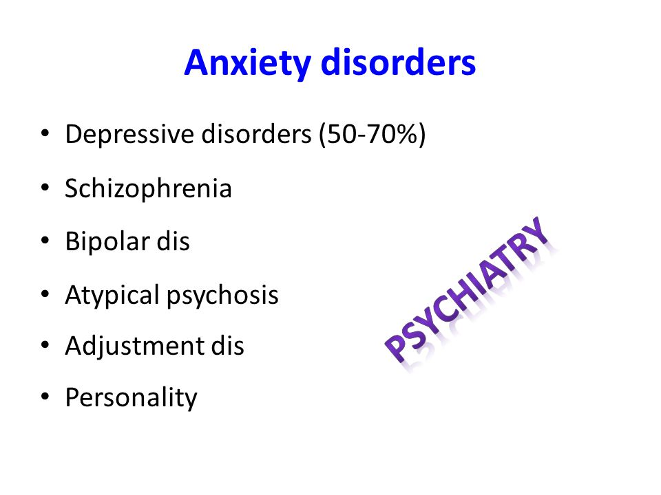 Anxiety disorders Depressive disorders (50-70%) Schizophrenia Bipolar dis Atypical psychosis Adjustment dis Personality