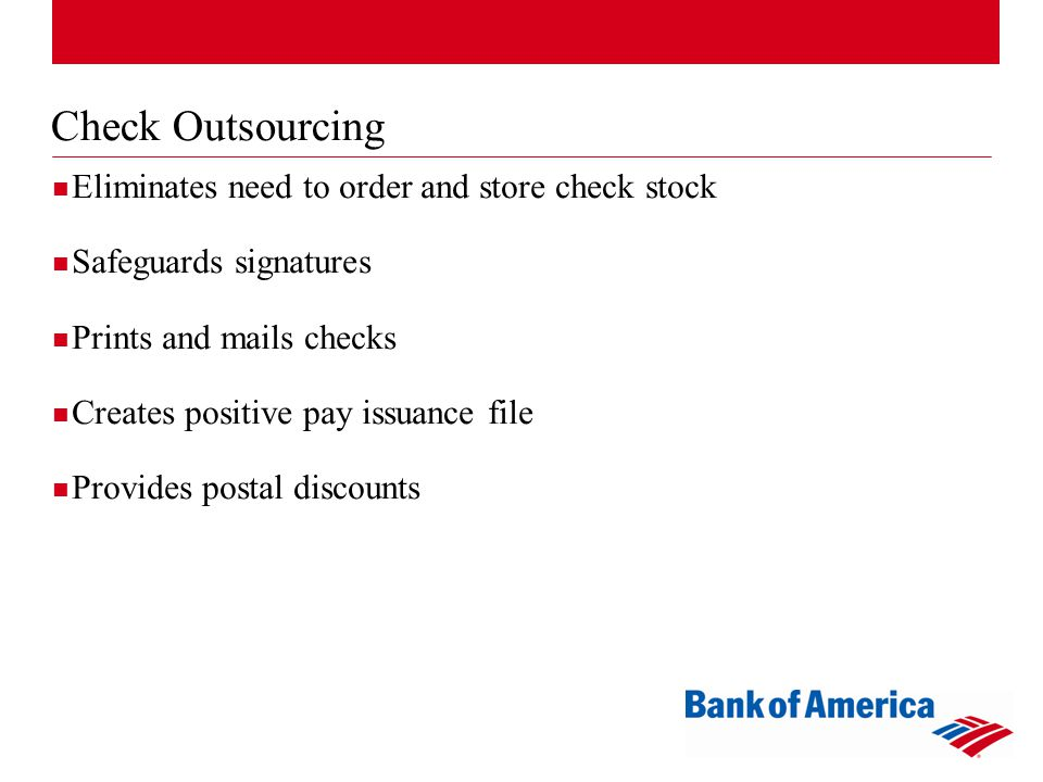 Check Outsourcing Eliminates need to order and store check stock Safeguards signatures Prints and mails checks Creates positive pay issuance file Provides postal discounts