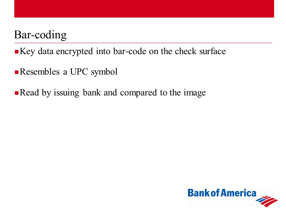 Bar-coding Key data encrypted into bar-code on the check surface Resembles a UPC symbol Read by issuing bank and compared to the image
