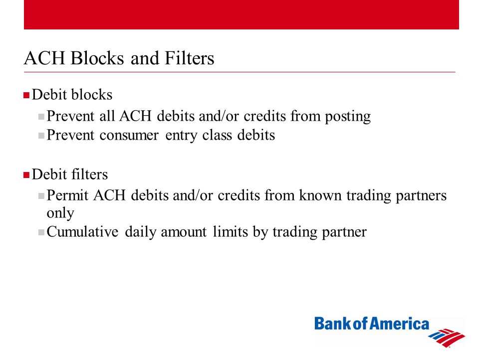 ACH Blocks and Filters Debit blocks Prevent all ACH debits and/or credits from posting Prevent consumer entry class debits Debit filters Permit ACH debits and/or credits from known trading partners only Cumulative daily amount limits by trading partner