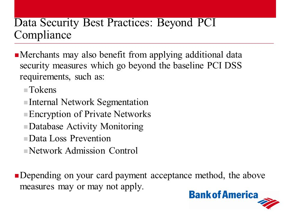 Data Security Best Practices: Beyond PCI Compliance Merchants may also benefit from applying additional data security measures which go beyond the baseline PCI DSS requirements, such as: Tokens Internal Network Segmentation Encryption of Private Networks Database Activity Monitoring Data Loss Prevention Network Admission Control Depending on your card payment acceptance method, the above measures may or may not apply.