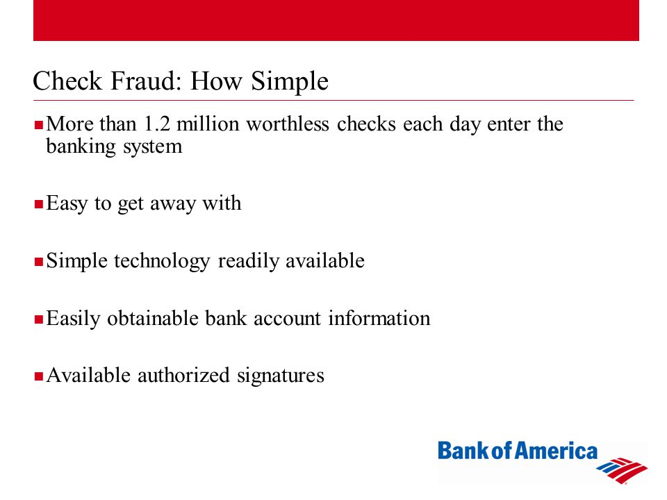 Check Fraud: How Simple More than 1.2 million worthless checks each day enter the banking system Easy to get away with Simple technology readily available Easily obtainable bank account information Available authorized signatures