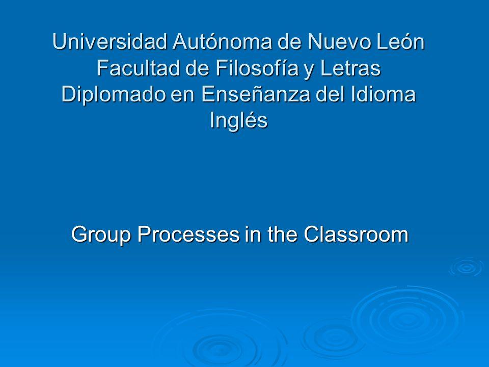 Universidad Autónoma de Nuevo León Facultad de Filosofía y Letras Diplomado en Enseñanza del Idioma Inglés Group Processes in the Classroom