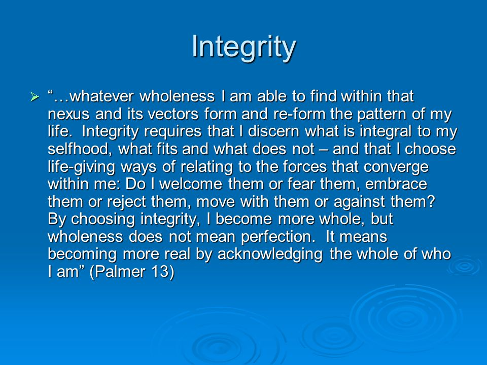 Integrity  …whatever wholeness I am able to find within that nexus and its vectors form and re-form the pattern of my life.