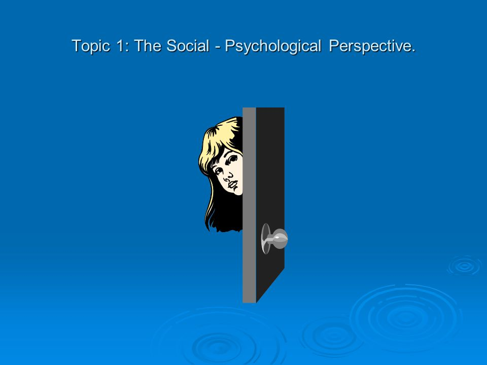 Topic 1: The Social - Psychological Perspective.