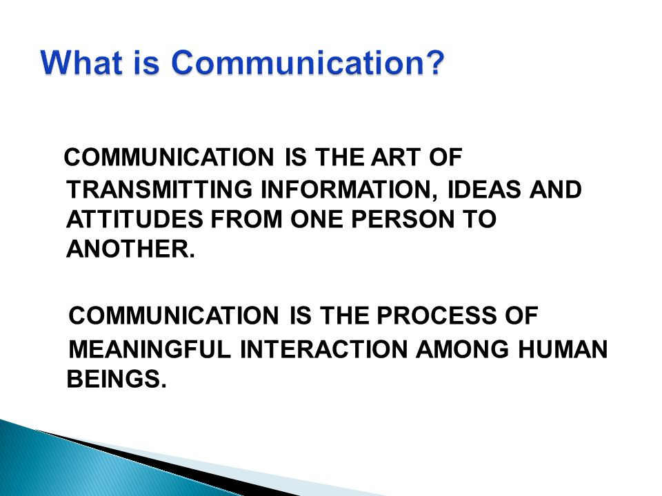 COMMUNICATION IS THE ART OF TRANSMITTING INFORMATION, IDEAS AND ATTITUDES FROM ONE PERSON TO ANOTHER. COMMUNICATION IS THE PROCESS OF MEANINGFUL INTER