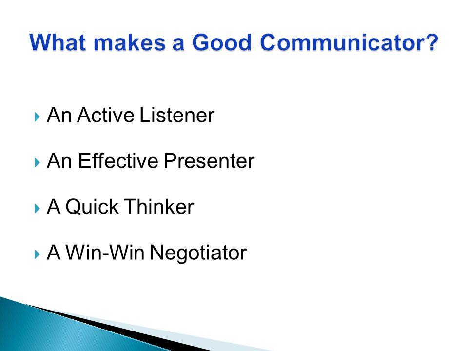  An Active Listener  An Effective Presenter  A Quick Thinker  A Win-Win Negotiator