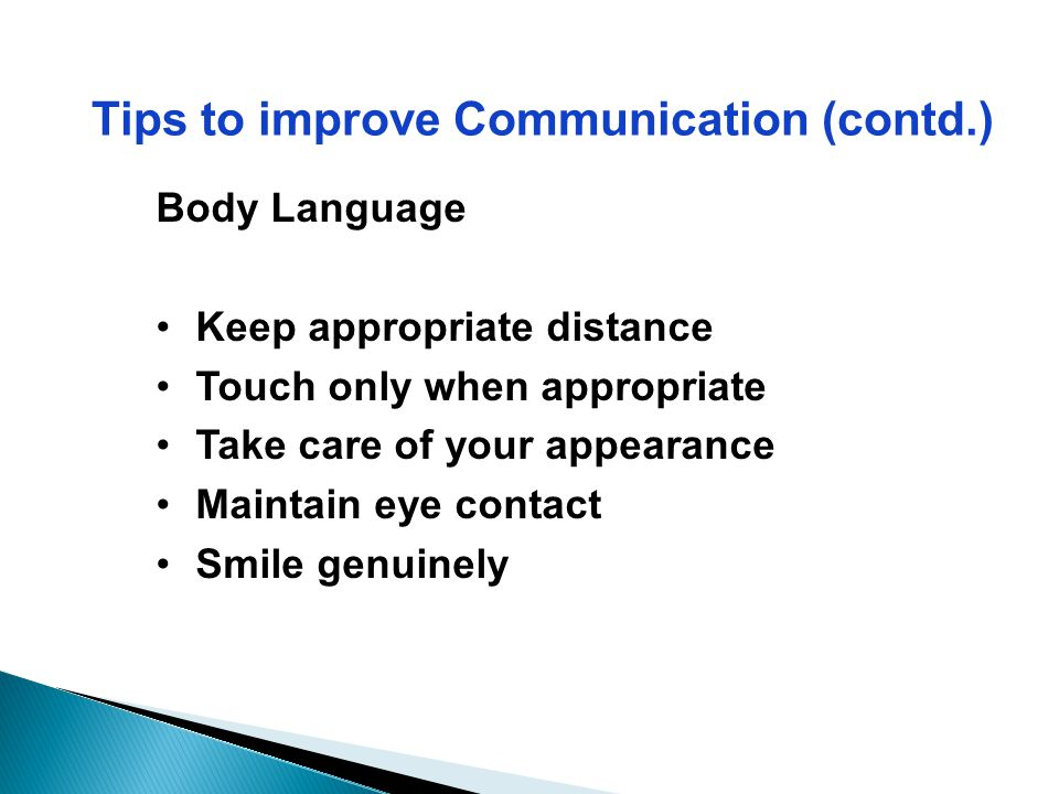 Tips to improve Communication (contd.) Body Language Keep appropriate distance Touch only when appropriate Take care of your appearance Maintain eye c