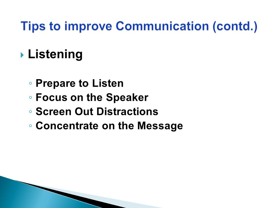  Listening ◦ Prepare to Listen ◦ Focus on the Speaker ◦ Screen Out Distractions ◦ Concentrate on the Message