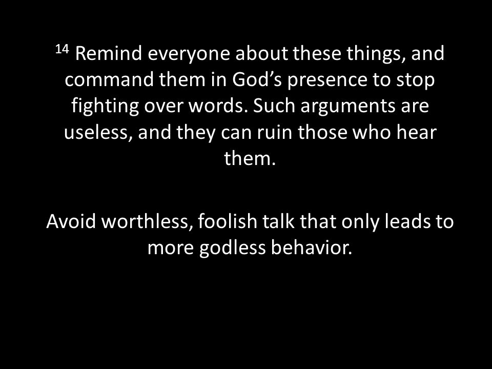 14 Remind everyone about these things, and command them in God's presence to stop fighting over words.