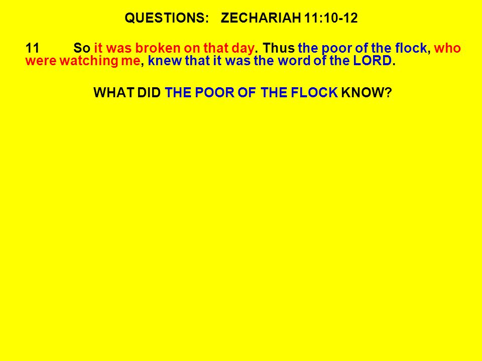 QUESTIONS:ZECHARIAH 11:10-12 11So it was broken on that day.