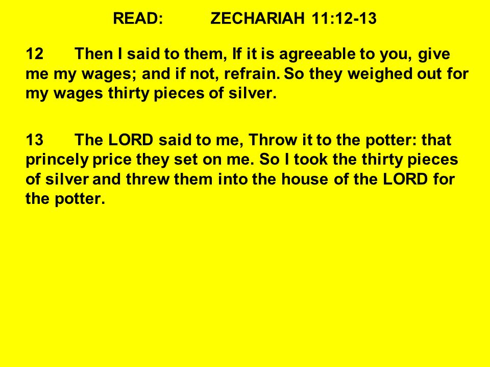 READ:ZECHARIAH 11:12-13 12Then I said to them, If it is agreeable to you, give me my wages; and if not, refrain.