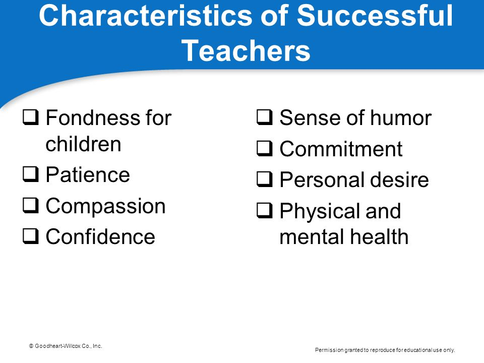 © Goodheart-Willcox Co., Inc. Permission granted to reproduce for educational use only. Characteristics of Successful Teachers  Fondness for children