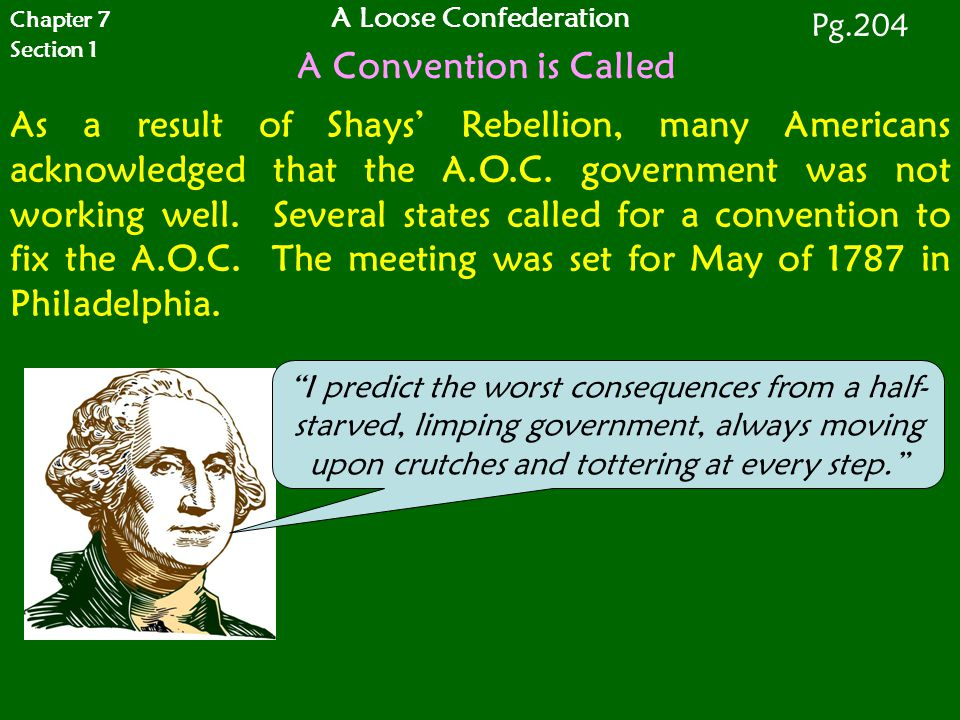 Chapter 7 Section 1 A Loose Confederation A Convention is Called Pg.204 As a result of Shays' Rebellion, many Americans acknowledged that the A.O.C. g