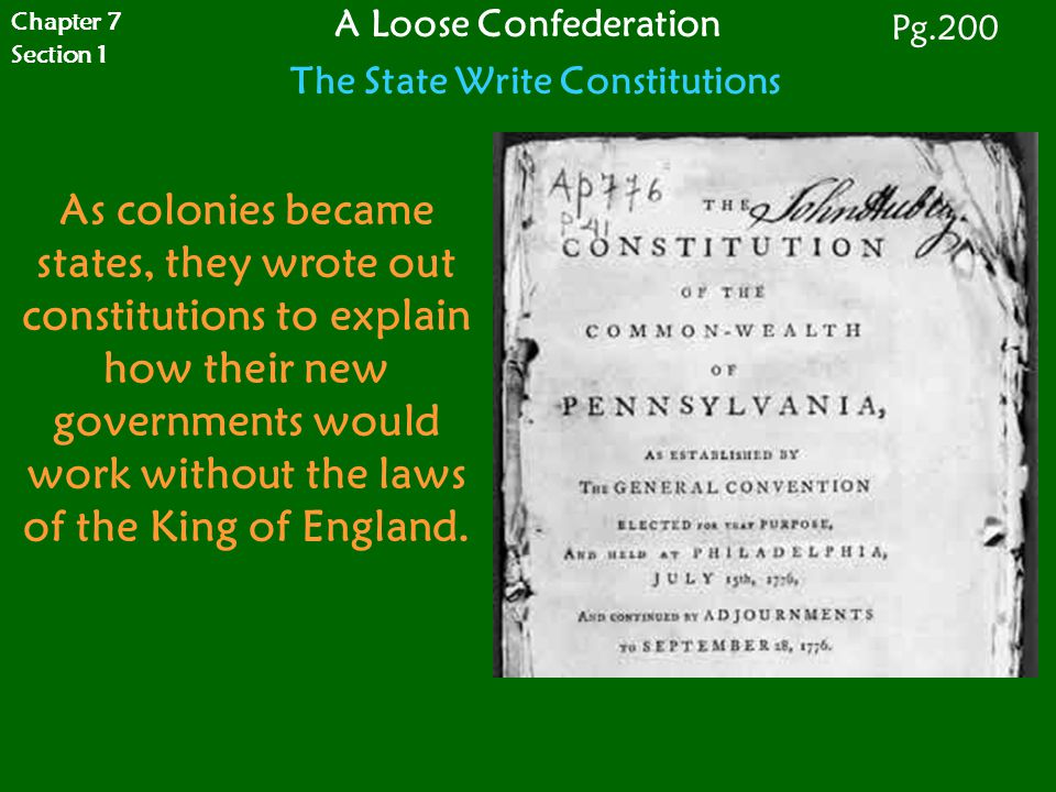 Chapter 7 Section 1 A Loose Confederation The State Write Constitutions Pg.200 As colonies became states, they wrote out constitutions to explain how