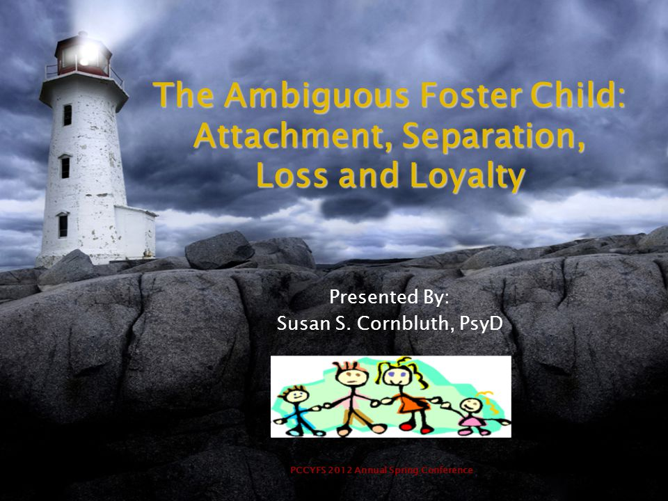 PCCYFS 2012 Annual Spring Conference The Ambiguous Foster Child: Attachment, Separation, Loss and Loyalty Presented By: Susan S. Cornbluth, PsyD