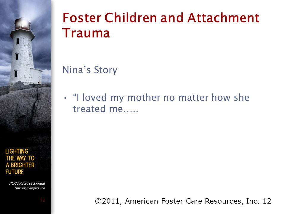 "PCCYFS 2012 Annual Spring Conference 12 Foster Children and Attachment Trauma Nina's Story ""I loved my mother no matter how she treated me….. ©2011, A"