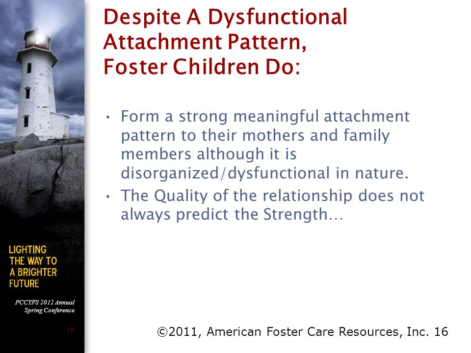 PCCYFS 2012 Annual Spring Conference 16 Despite A Dysfunctional Attachment Pattern, Foster Children Do: Form a strong meaningful attachment pattern to
