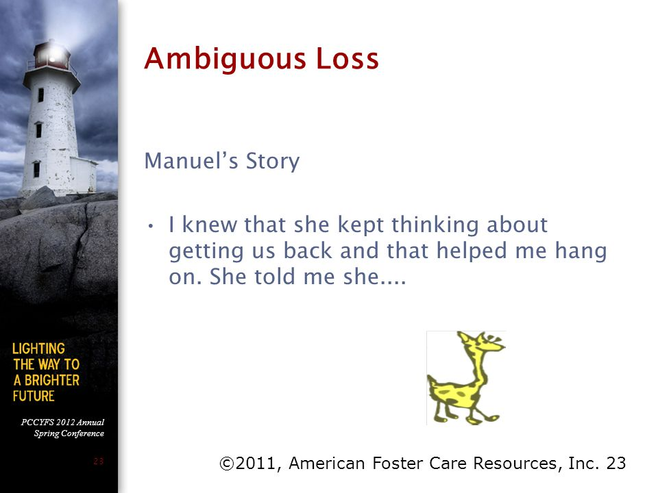 PCCYFS 2012 Annual Spring Conference 23 Ambiguous Loss Manuel's Story I knew that she kept thinking about getting us back and that helped me hang on.