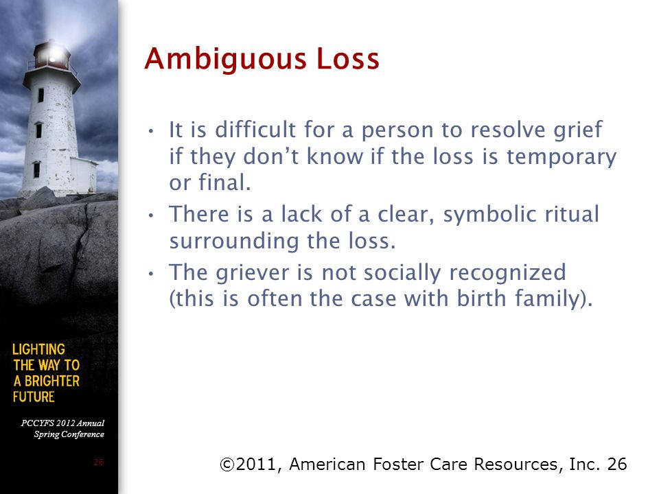 PCCYFS 2012 Annual Spring Conference 26 Ambiguous Loss It is difficult for a person to resolve grief if they don't know if the loss is temporary or fi