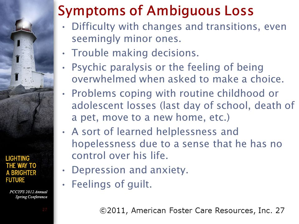 PCCYFS 2012 Annual Spring Conference 27 Symptoms of Ambiguous Loss Difficulty with changes and transitions, even seemingly minor ones. Trouble making