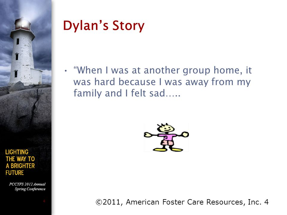"PCCYFS 2012 Annual Spring Conference 4 Dylan's Story ""When I was at another group home, it was hard because I was away from my family and I felt sad…."