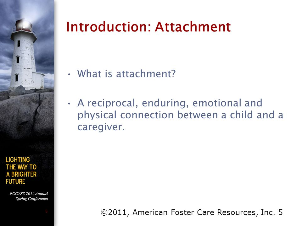 PCCYFS 2012 Annual Spring Conference 16 Despite A Dysfunctional Attachment Pattern, Foster Children Do: Form a strong meaningful attachment pattern to their mothers and family members although it is disorganized/dysfunctional in nature.