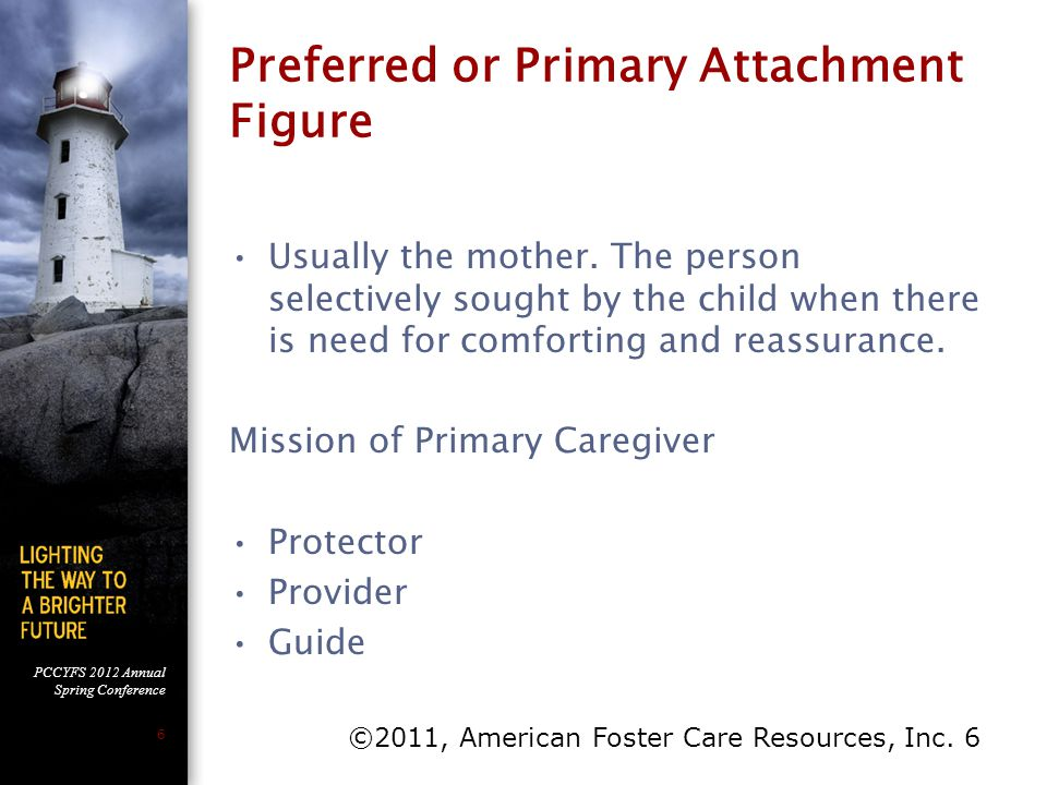 PCCYFS 2012 Annual Spring Conference 6 Preferred or Primary Attachment Figure Usually the mother. The person selectively sought by the child when ther
