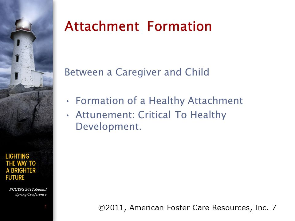 PCCYFS 2012 Annual Spring Conference 7 Attachment Formation Between a Caregiver and Child Formation of a Healthy Attachment Attunement: Critical To He