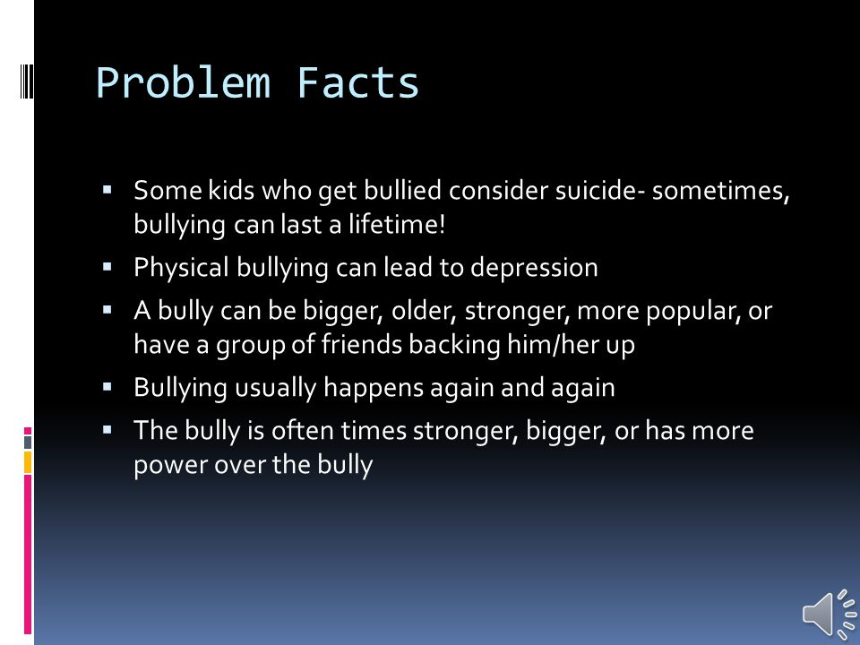 Problem Facts  Nearly 90 % of children reported being bullied  59% of children said they bullied other students  an estimated 1 in 5 students is bullied or is a bully  Victims of physical bullying can face depression, anxiety, problems concentrating, school failure, school avoidance  Violence in movies, TV shows, and video games can cause fear of becoming a victim, a stronger appetite for violence, etc.