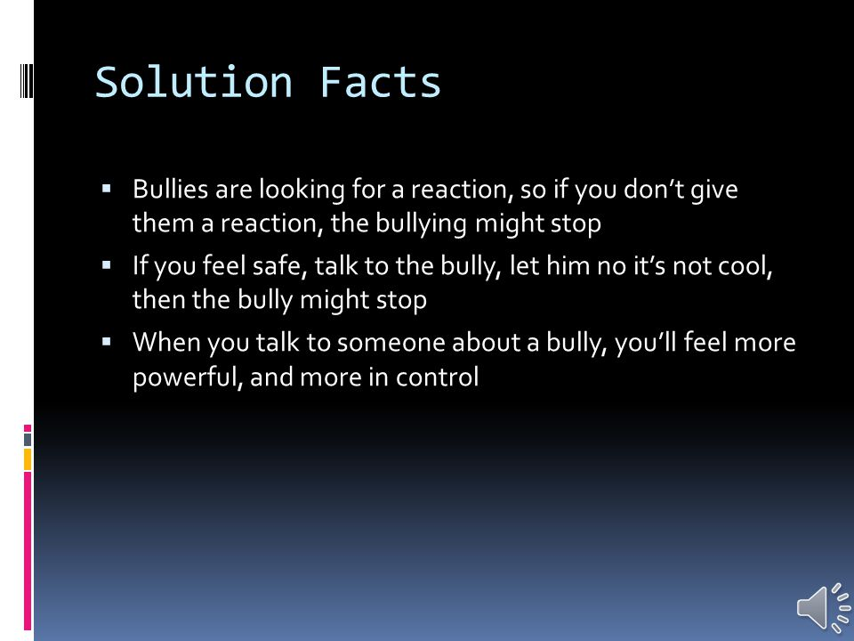Solution Facts  Ignoring the bully or pretending it doesn't exist can work  You can also tell a parent or teacher, and they can contact law enforcement if needed  Don't retaliate, it can escalate the harassment  Keep your cool  Stop others from being bullied  Form an anti bullying squad or something of the sort  Violence isn't the answer, it will only make it worse  Strengthen your circle of friends-try not to be alone  Humor is a way to disarm a bully