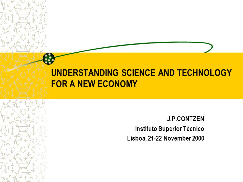 UNDERSTANDING SCIENCE AND TECHNOLOGY FOR A NEW ECONOMY J.P.CONTZEN Instituto Superior Técnico Lisboa, 21-22 November 2000