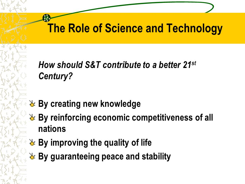 The Role of Science and Technology How should S&T contribute to a better 21 st Century.