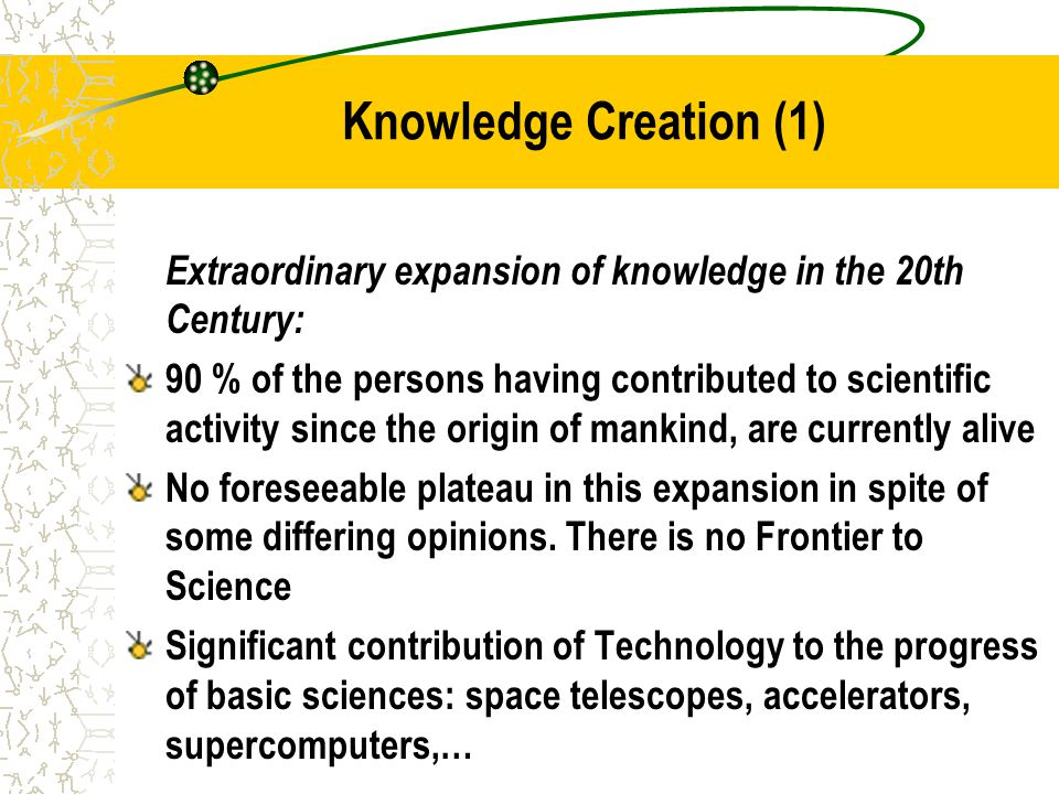Knowledge Creation (1) Extraordinary expansion of knowledge in the 20th Century: 90 % of the persons having contributed to scientific activity since the origin of mankind, are currently alive No foreseeable plateau in this expansion in spite of some differing opinions.