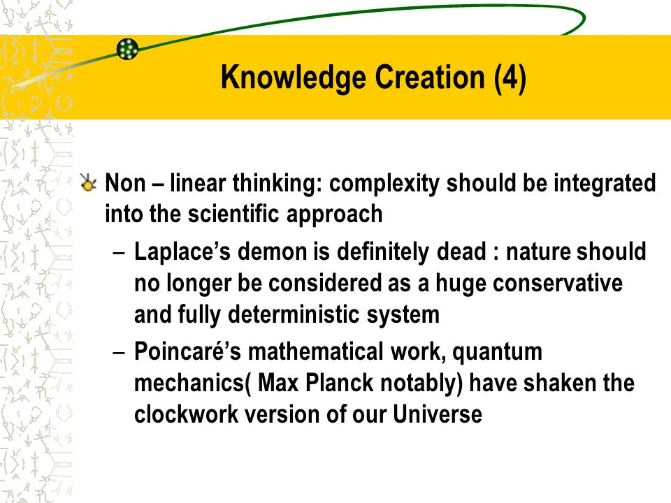 Knowledge Creation (4) Non – linear thinking: complexity should be integrated into the scientific approach – Laplace's demon is definitely dead : nature should no longer be considered as a huge conservative and fully deterministic system – Poincaré's mathematical work, quantum mechanics( Max Planck notably) have shaken the clockwork version of our Universe