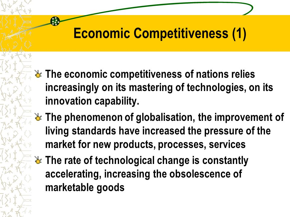 Economic Competitiveness (1) The economic competitiveness of nations relies increasingly on its mastering of technologies, on its innovation capability.